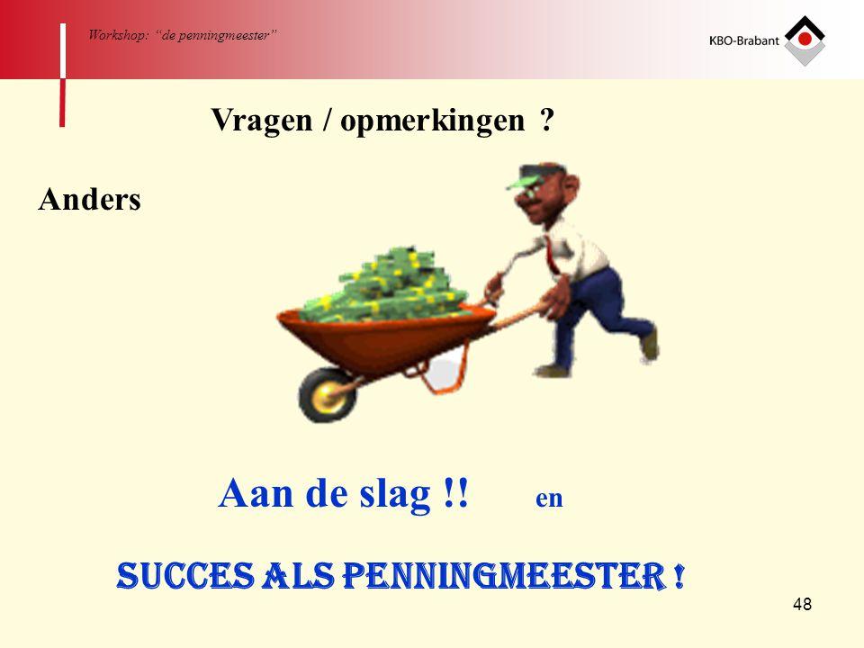 """48 Workshop: """"de penningmeester"""" Vragen / opmerkingen ? Anders Aan de slag !! en Succes als penningmeester !"""