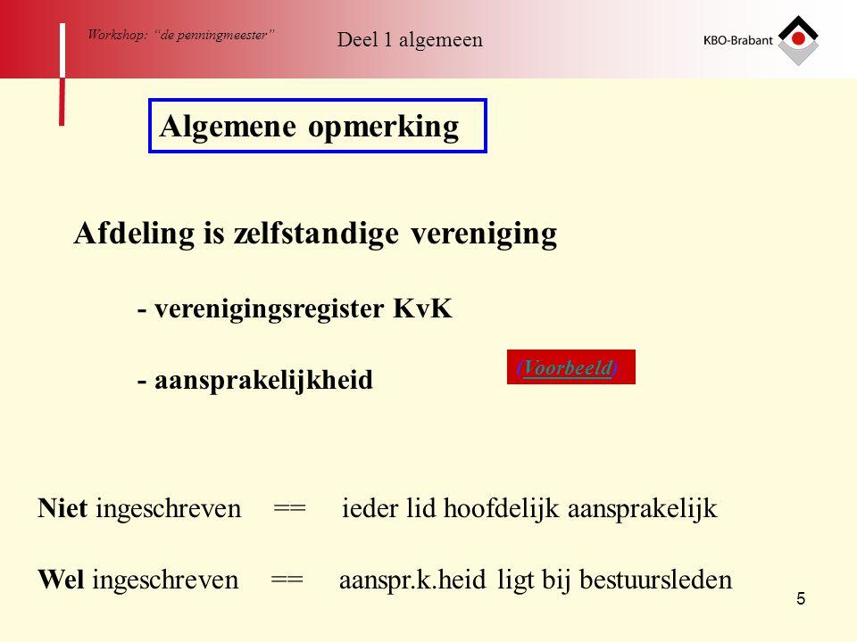 6 Workshop: de penningmeester Deel 1 algemeen Het algemeen gedeelte: (1) - Algemene opmerking - Organisatie afdeling - Bestuurssamenstelling - Taken van het bestuur - Taken van de penningmeester