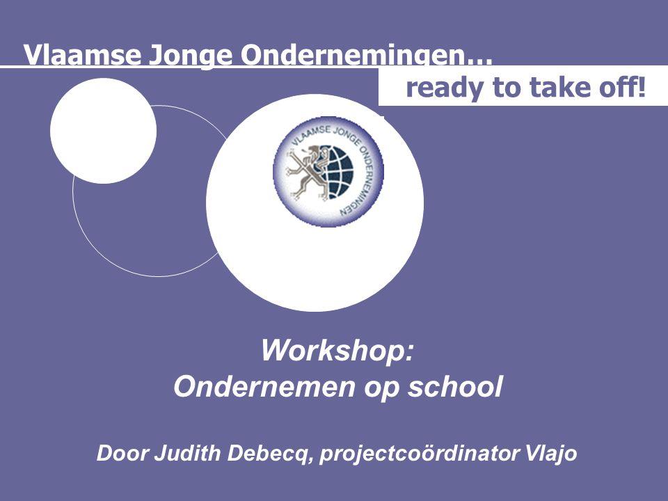 Vlaamse Jonge Ondernemingen… ready to take off! Workshop: Ondernemen op school Door Judith Debecq, projectcoördinator Vlajo