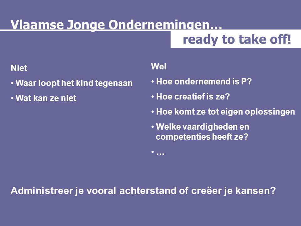 Vlaamse Jonge Ondernemingen… ready to take off! Niet • Waar loopt het kind tegenaan • Wat kan ze niet Administreer je vooral achterstand of creëer je