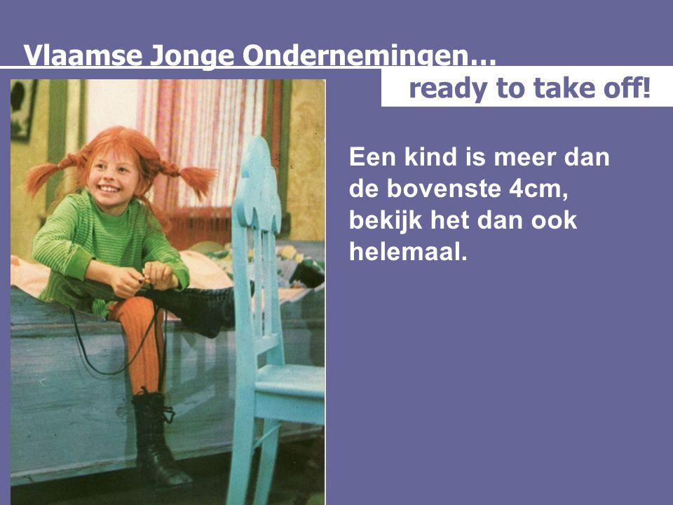 Vlaamse Jonge Ondernemingen… ready to take off! Een kind is meer dan de bovenste 4cm, bekijk het dan ook helemaal.