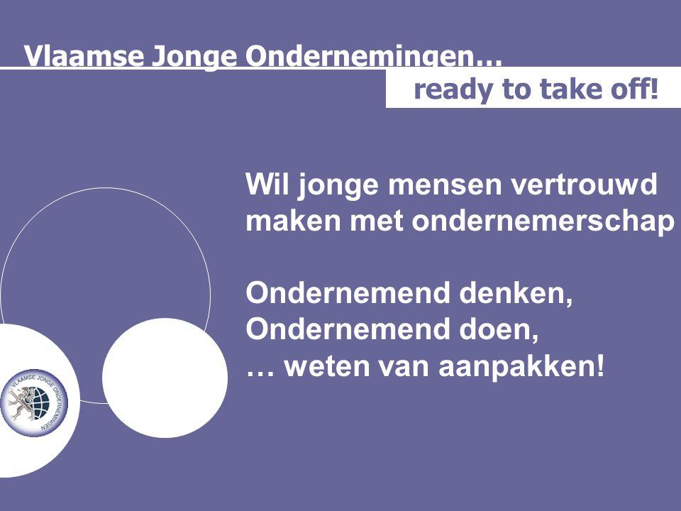 Vlaamse Jonge Ondernemingen… ready to take off! Wil jonge mensen vertrouwd maken met ondernemerschap Ondernemend denken, Ondernemend doen, … weten van