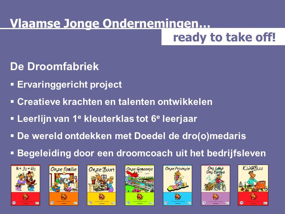 Vlaamse Jonge Ondernemingen… ready to take off! De Droomfabriek  Ervaringgericht project  Creatieve krachten en talenten ontwikkelen  Leerlijn van