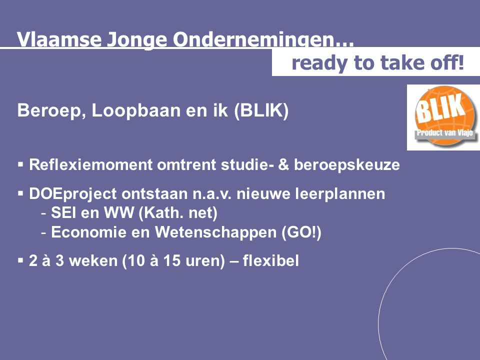 Vlaamse Jonge Ondernemingen… ready to take off! Beroep, Loopbaan en ik (BLIK)  Reflexiemoment omtrent studie- & beroepskeuze  DOEproject ontstaan n.