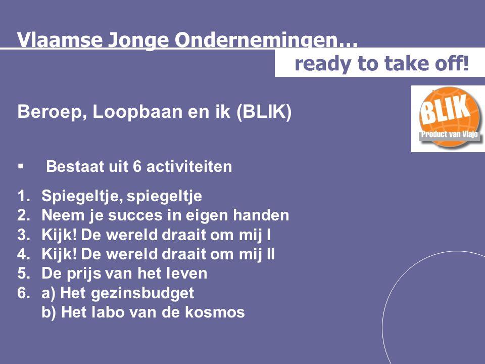 Vlaamse Jonge Ondernemingen… ready to take off! Beroep, Loopbaan en ik (BLIK)  Bestaat uit 6 activiteiten 1.Spiegeltje, spiegeltje 2.Neem je succes i