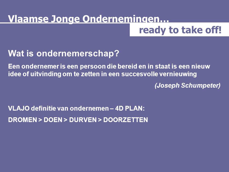 Vlaamse Jonge Ondernemingen… ready to take off! Wat is ondernemerschap? Een ondernemer is een persoon die bereid en in staat is een nieuw idee of uitv