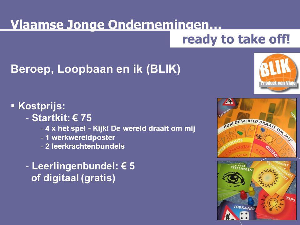 Vlaamse Jonge Ondernemingen… ready to take off! Beroep, Loopbaan en ik (BLIK)  Kostprijs: - Startkit: € 75 - 4 x het spel - Kijk! De wereld draait om
