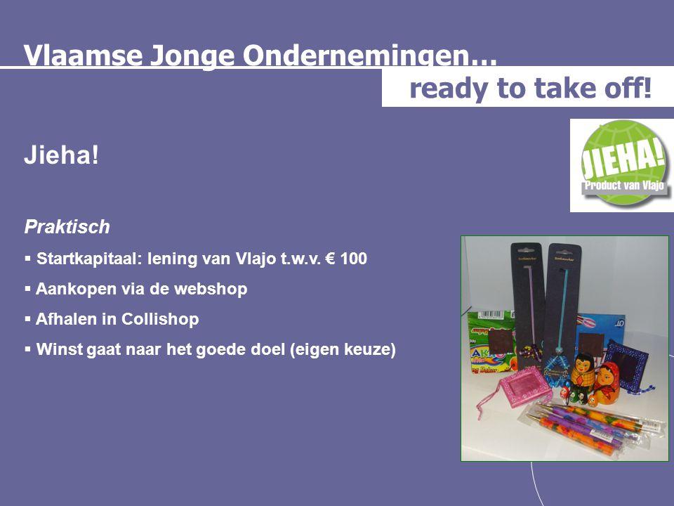 Vlaamse Jonge Ondernemingen… ready to take off! Jieha! Praktisch  Startkapitaal: lening van Vlajo t.w.v. € 100  Aankopen via de webshop  Afhalen in