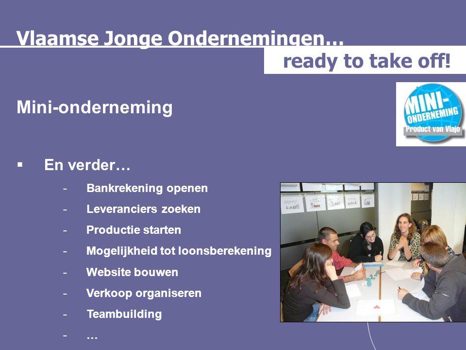 Vlaamse Jonge Ondernemingen… ready to take off! Mini-onderneming  En verder… -Bankrekening openen -Leveranciers zoeken -Productie starten -Mogelijkhe