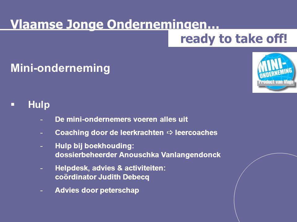 Vlaamse Jonge Ondernemingen… ready to take off! Mini-onderneming  Hulp -De mini-ondernemers voeren alles uit -Coaching door de leerkrachten  leercoa