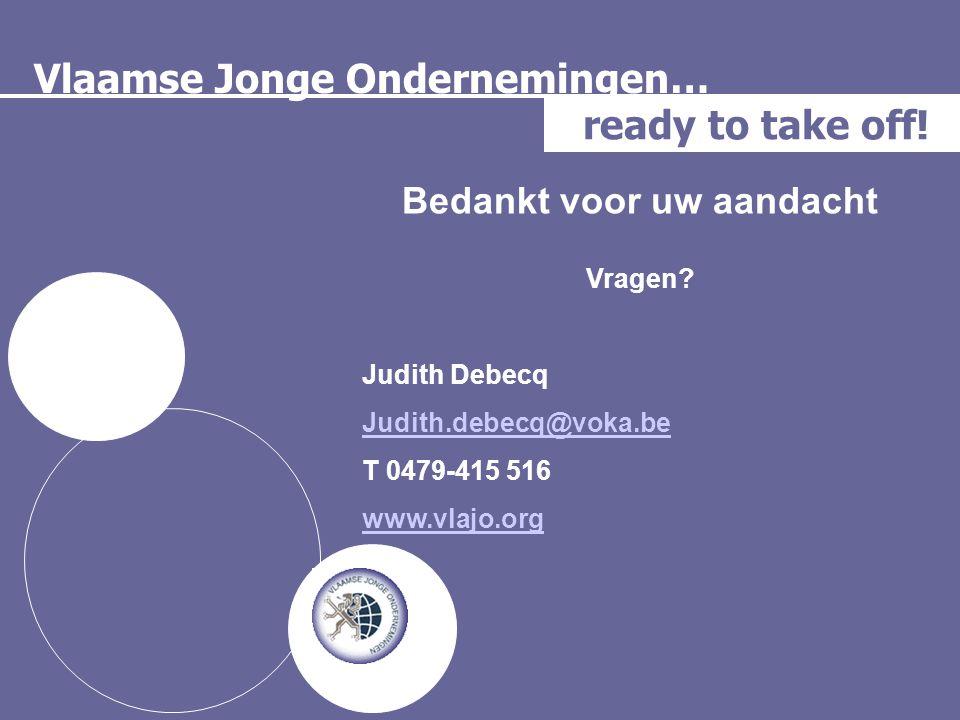 Vlaamse Jonge Ondernemingen… ready to take off! Bedankt voor uw aandacht Vragen? Judith Debecq Judith.debecq@voka.be T 0479-415 516 www.vlajo.org
