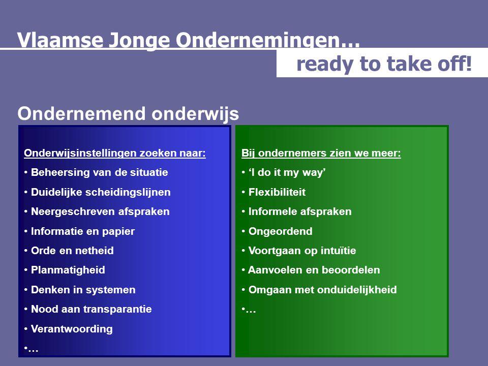 Vlaamse Jonge Ondernemingen… ready to take off! Ondernemend onderwijs Onderwijsinstellingen zoeken naar: • Beheersing van de situatie • Duidelijke sch