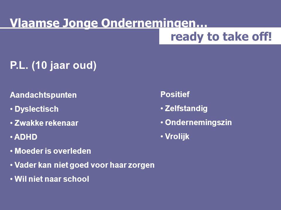 Vlaamse Jonge Ondernemingen… ready to take off! P.L. (10 jaar oud) Aandachtspunten • Dyslectisch • Zwakke rekenaar • ADHD • Moeder is overleden • Vade