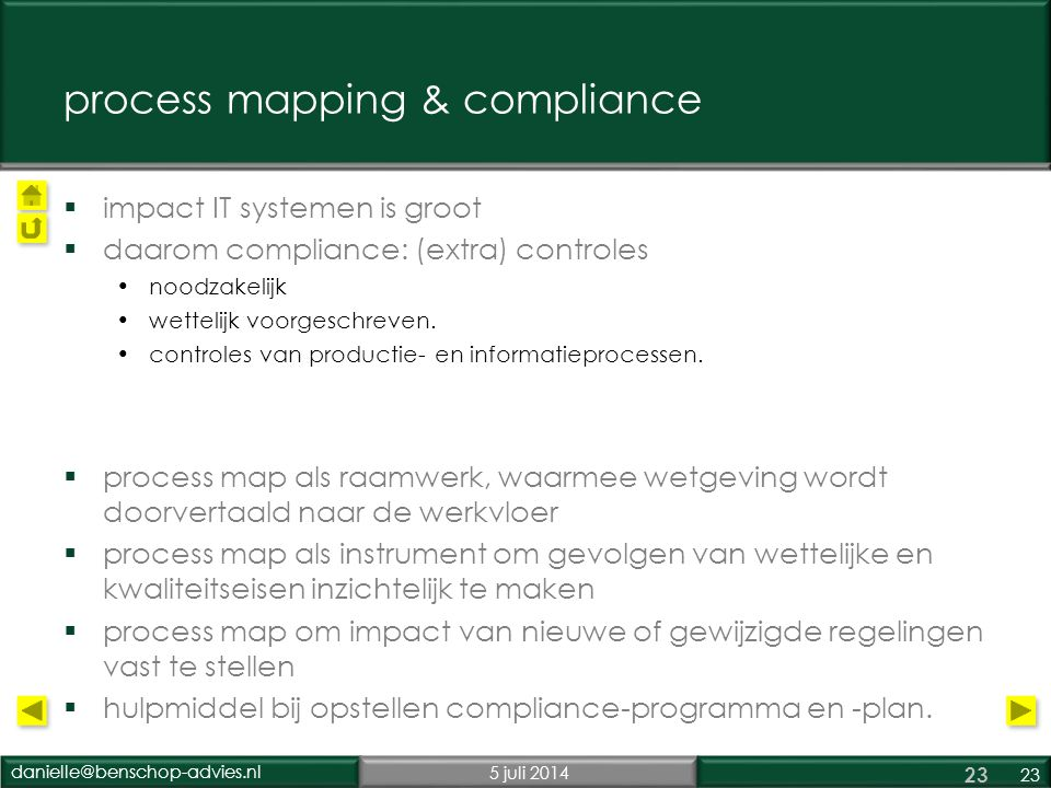 danielle@benschop-advies.nl5 juli 2014 23 process mapping & compliance  impact IT systemen is groot  daarom compliance: (extra) controles •noodzakel