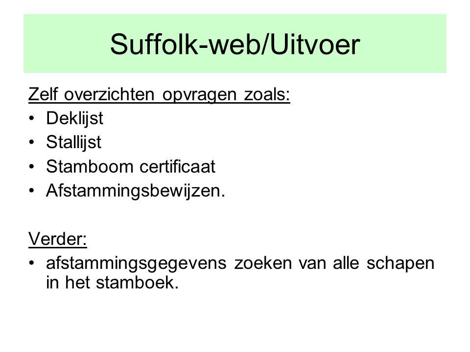 Suffolk-web/Uitvoer Zelf overzichten opvragen zoals: •Deklijst •Stallijst •Stamboom certificaat •Afstammingsbewijzen.