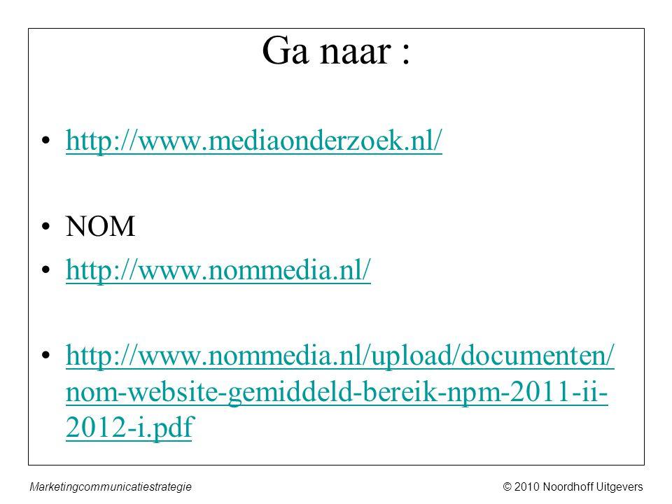 © 2010 Noordhoff UitgeversMarketingcommunicatiestrategie Ga naar : •http://www.mediaonderzoek.nl/http://www.mediaonderzoek.nl/ •NOM •http://www.nommedia.nl/http://www.nommedia.nl/ •http://www.nommedia.nl/upload/documenten/ nom-website-gemiddeld-bereik-npm-2011-ii- 2012-i.pdfhttp://www.nommedia.nl/upload/documenten/ nom-website-gemiddeld-bereik-npm-2011-ii- 2012-i.pdf