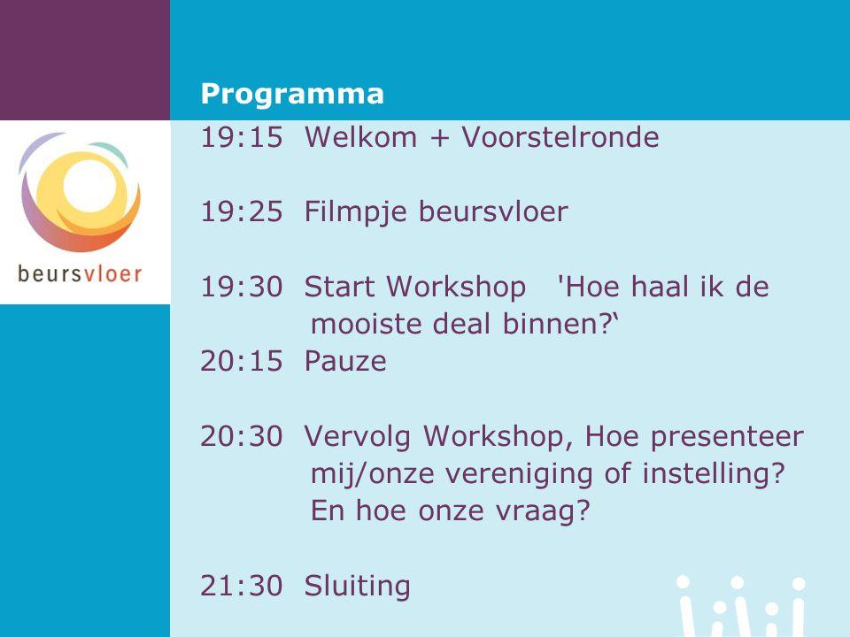 Programma 19:15 Welkom + Voorstelronde 19:25 Filmpje beursvloer 19:30 Start Workshop Hoe haal ik de mooiste deal binnen ' 20:15 Pauze 20:30 Vervolg Workshop, Hoe presenteer mij/onze vereniging of instelling.