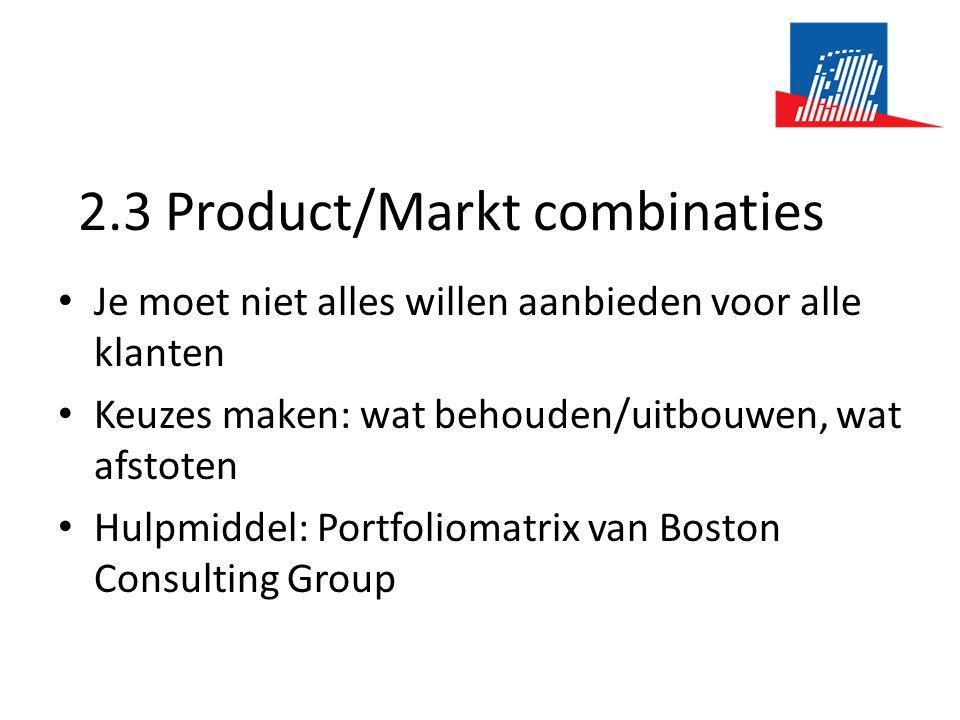 2.3 Product/Markt combinaties • Je moet niet alles willen aanbieden voor alle klanten • Keuzes maken: wat behouden/uitbouwen, wat afstoten • Hulpmiddel: Portfoliomatrix van Boston Consulting Group