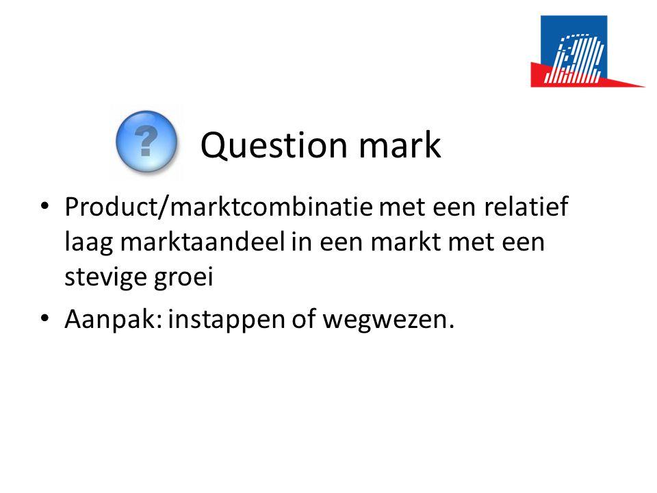 Question mark • Product/marktcombinatie met een relatief laag marktaandeel in een markt met een stevige groei • Aanpak: instappen of wegwezen.
