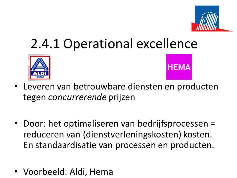 2.4.1 Operational excellence • Leveren van betrouwbare diensten en producten tegen concurrerende prijzen • Door: het optimaliseren van bedrijfsprocessen = reduceren van (dienstverleningskosten) kosten.
