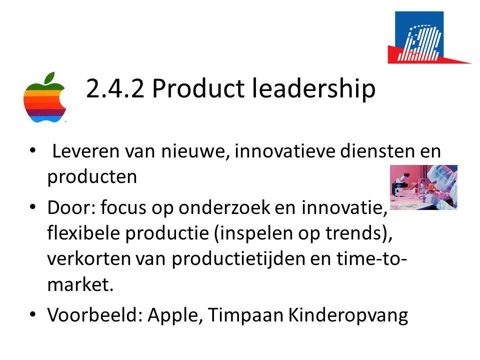 2.4.2 Product leadership • Leveren van nieuwe, innovatieve diensten en producten • Door: focus op onderzoek en innovatie, flexibele productie (inspelen op trends), verkorten van productietijden en time-to- market.