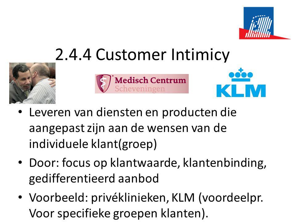 2.4.4 Customer Intimicy • Leveren van diensten en producten die aangepast zijn aan de wensen van de individuele klant(groep) • Door: focus op klantwaarde, klantenbinding, gedifferentieerd aanbod • Voorbeeld: privéklinieken, KLM (voordeelpr.