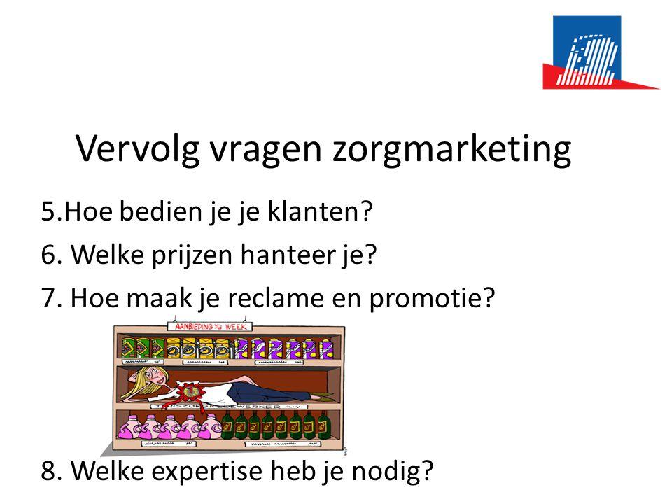 Vervolg vragen zorgmarketing 5.Hoe bedien je je klanten? 6. Welke prijzen hanteer je? 7. Hoe maak je reclame en promotie? 8. Welke expertise heb je no