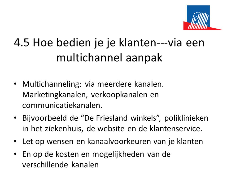 4.5 Hoe bedien je je klanten---via een multichannel aanpak • Multichanneling: via meerdere kanalen. Marketingkanalen, verkoopkanalen en communicatieka
