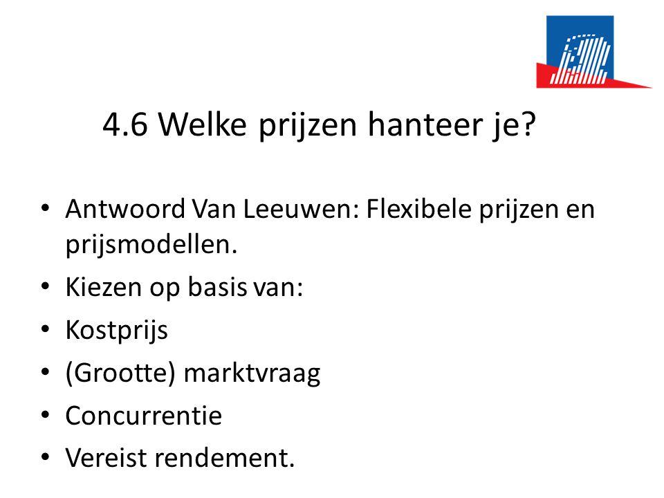 4.6 Welke prijzen hanteer je? • Antwoord Van Leeuwen: Flexibele prijzen en prijsmodellen. • Kiezen op basis van: • Kostprijs • (Grootte) marktvraag •