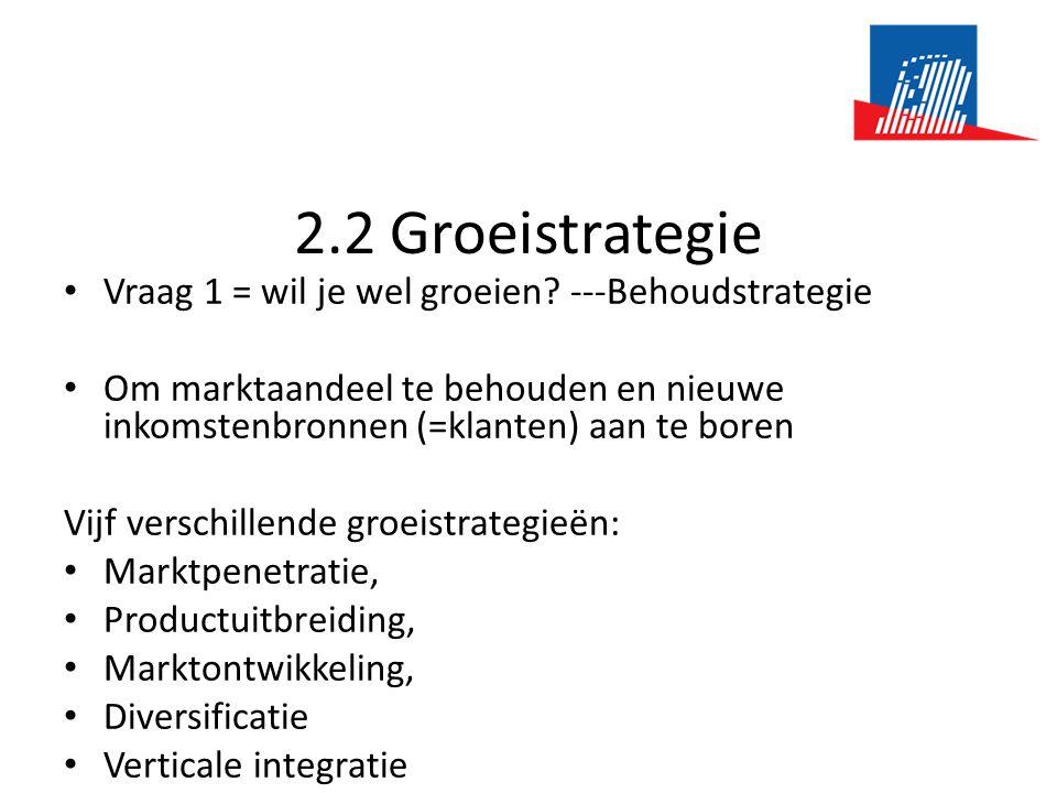 2.2 Groeistrategie • Vraag 1 = wil je wel groeien? ---Behoudstrategie • Om marktaandeel te behouden en nieuwe inkomstenbronnen (=klanten) aan te boren