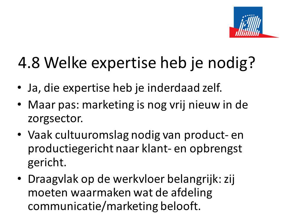4.8 Welke expertise heb je nodig? • Ja, die expertise heb je inderdaad zelf. • Maar pas: marketing is nog vrij nieuw in de zorgsector. • Vaak cultuuro