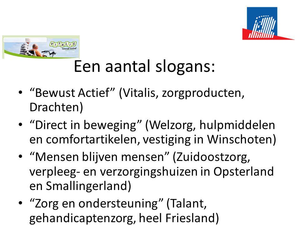 Een aantal slogans: • Bewust Actief (Vitalis, zorgproducten, Drachten) • Direct in beweging (Welzorg, hulpmiddelen en comfortartikelen, vestiging in Winschoten) • Mensen blijven mensen (Zuidoostzorg, verpleeg- en verzorgingshuizen in Opsterland en Smallingerland) • Zorg en ondersteuning (Talant, gehandicaptenzorg, heel Friesland)