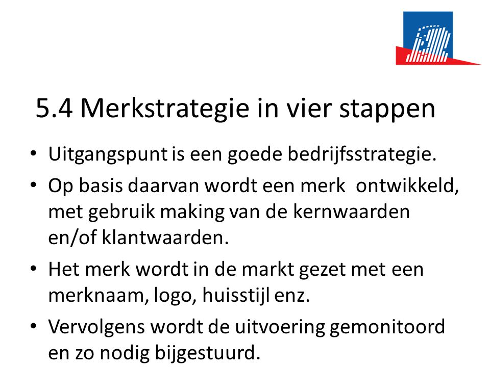 5.4 Merkstrategie in vier stappen • Uitgangspunt is een goede bedrijfsstrategie. • Op basis daarvan wordt een merk ontwikkeld, met gebruik making van