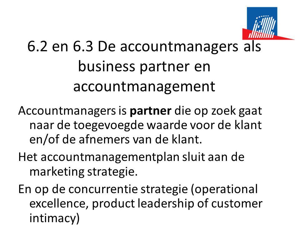 6.2 en 6.3 De accountmanagers als business partner en accountmanagement Accountmanagers is partner die op zoek gaat naar de toegevoegde waarde voor de klant en/of de afnemers van de klant.
