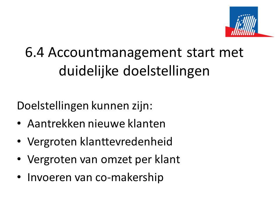 6.4 Accountmanagement start met duidelijke doelstellingen Doelstellingen kunnen zijn: • Aantrekken nieuwe klanten • Vergroten klanttevredenheid • Vergroten van omzet per klant • Invoeren van co-makership