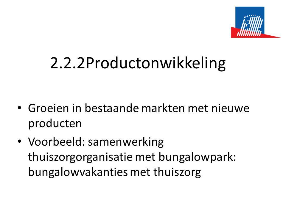 2.2.2Productonwikkeling • Groeien in bestaande markten met nieuwe producten • Voorbeeld: samenwerking thuiszorgorganisatie met bungalowpark: bungalowvakanties met thuiszorg