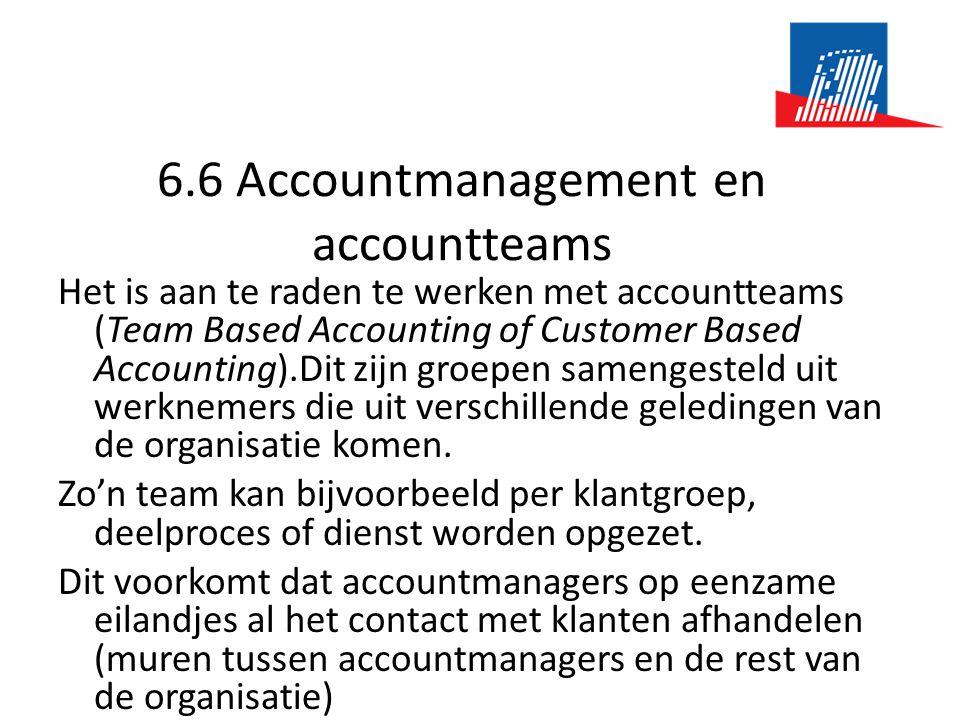 6.6 Accountmanagement en accountteams Het is aan te raden te werken met accountteams (Team Based Accounting of Customer Based Accounting).Dit zijn groepen samengesteld uit werknemers die uit verschillende geledingen van de organisatie komen.
