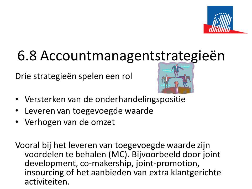 6.8 Accountmanagentstrategieën Drie strategieën spelen een rol • Versterken van de onderhandelingspositie • Leveren van toegevoegde waarde • Verhogen van de omzet Vooral bij het leveren van toegevoegde waarde zijn voordelen te behalen (MC).