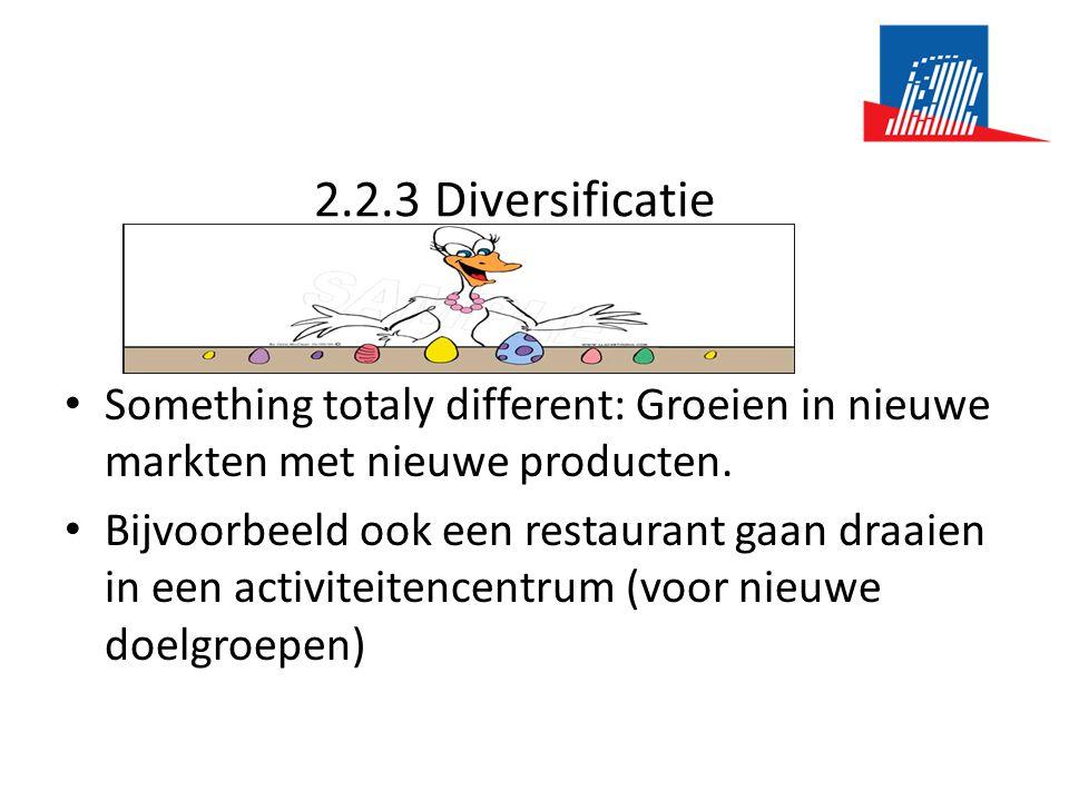 2.2.3 Diversificatie • Something totaly different: Groeien in nieuwe markten met nieuwe producten. • Bijvoorbeeld ook een restaurant gaan draaien in e