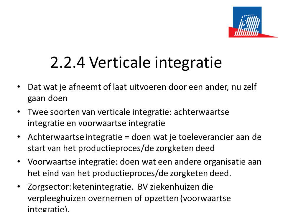 2.2.4 Verticale integratie • Dat wat je afneemt of laat uitvoeren door een ander, nu zelf gaan doen • Twee soorten van verticale integratie: achterwaa