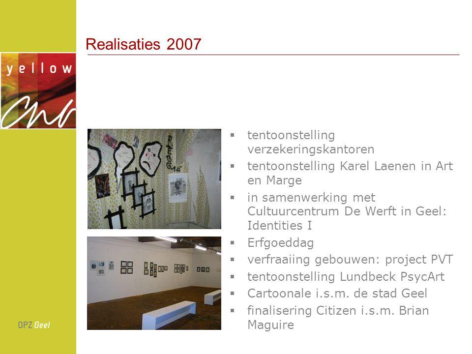 Realisaties 2007  tentoonstelling verzekeringskantoren  tentoonstelling Karel Laenen in Art en Marge  in samenwerking met Cultuurcentrum De Werft in Geel: Identities I  Erfgoeddag  verfraaiing gebouwen: project PVT  tentoonstelling Lundbeck PsycArt  Cartoonale i.s.m.