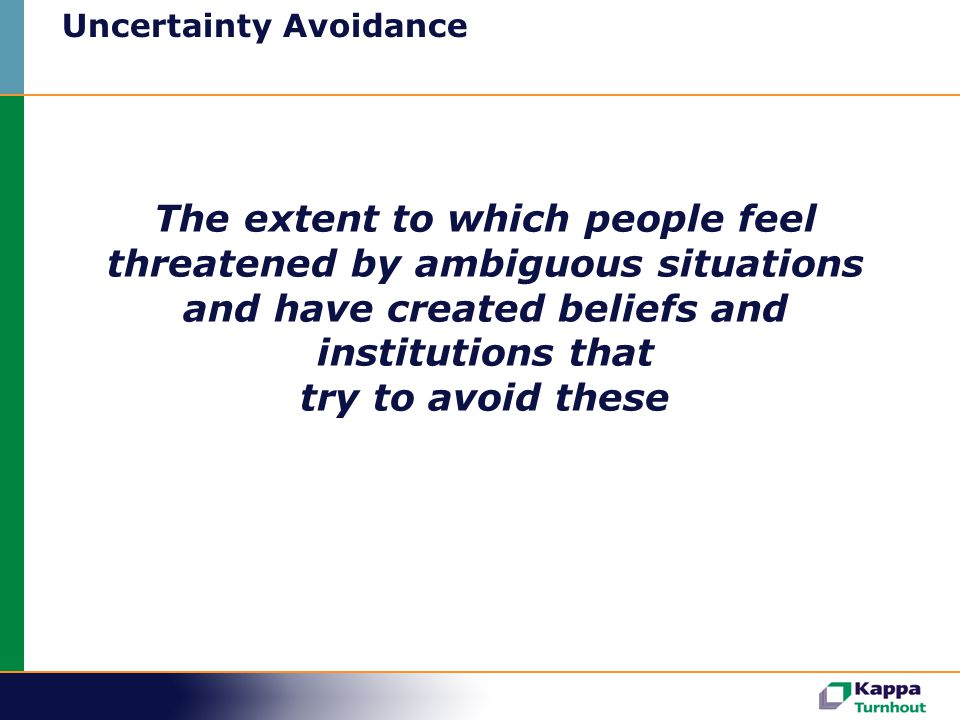 Uncertainty Avoidance The extent to which people feel threatened by ambiguous situations and have created beliefs and institutions that try to avoid t