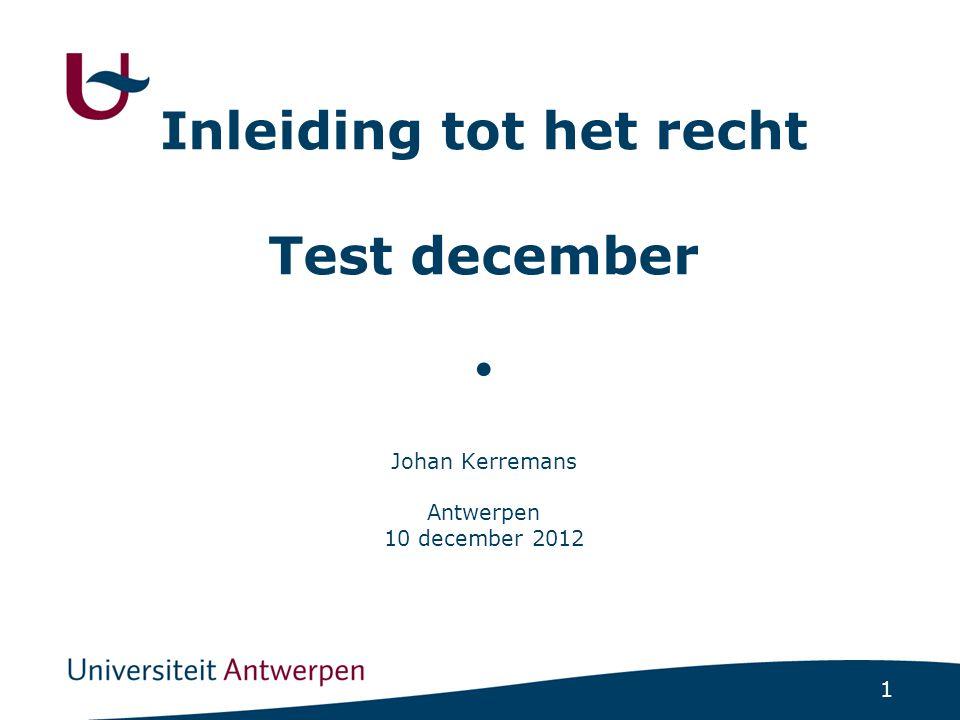 1 Inleiding tot het recht Test december ● Johan Kerremans Antwerpen 10 december 2012