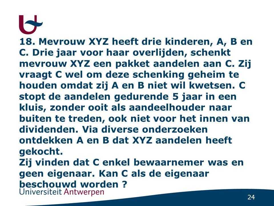 24 18. Mevrouw XYZ heeft drie kinderen, A, B en C. Drie jaar voor haar overlijden, schenkt mevrouw XYZ een pakket aandelen aan C. Zij vraagt C wel om