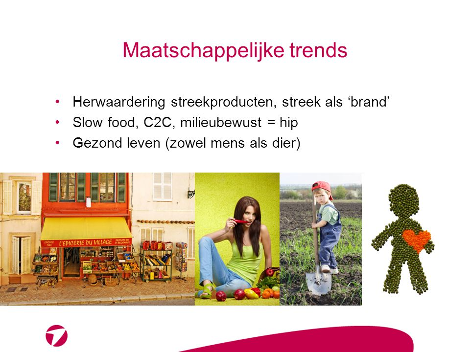 Maatschappelijke trends •Herwaardering streekproducten, streek als 'brand' •Slow food, C2C, milieubewust = hip •Gezond leven (zowel mens als dier)