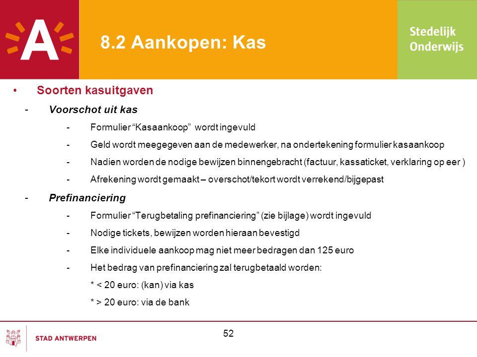 -Gebruik bankkaart school -Formulier Logboek bankkaart (zie bijlage ) wordt ingevuld -Bij het terug binnenbrengen van de bankkaart: -Beide formulieren terug invullen -Bewijzen afgeven -Formulier Bankboek (zie bijlage ) wordt ingevuld en de bewijsstukken worden hierbij gearchiveerd -Kasaankopen ≥ 125 euro -Enkel toegestaan in uitzonderlijke gevallen -Bijkomende goedkeuring van directeur vereist (zie bijlage ) -Bestelaanvraag én bestelbon zijn verplicht 53 8.2 Aankopen: Kas •Soorten kasuitgaven