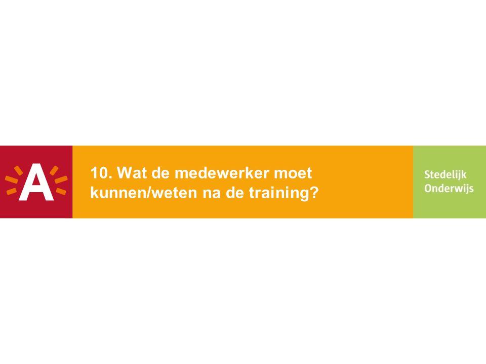 10. Wat de medewerker moet kunnen/weten na de training?
