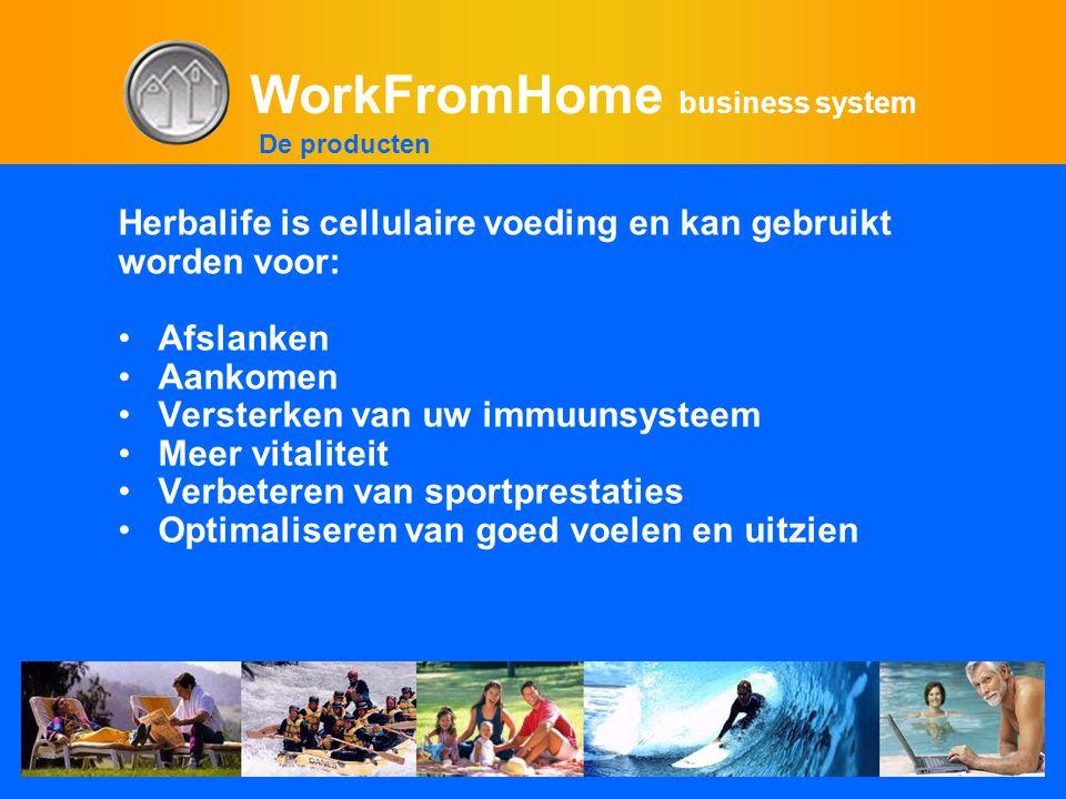 WorkFromHome business system Herbalife is cellulaire voeding en kan gebruikt worden voor: •Afslanken •Aankomen •Versterken van uw immuunsysteem •Meer vitaliteit •Verbeteren van sportprestaties •Optimaliseren van goed voelen en uitzien De producten