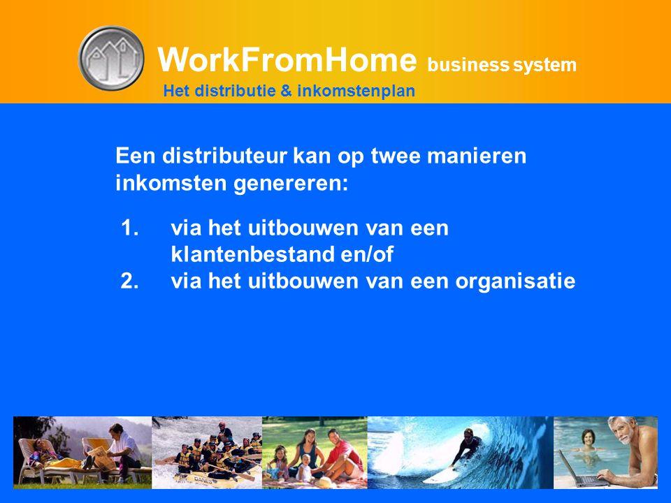 WorkFromHome business system 1.via het uitbouwen van een klantenbestand en/of 2.via het uitbouwen van een organisatie Het distributie & inkomstenplan Een distributeur kan op twee manieren inkomsten genereren:
