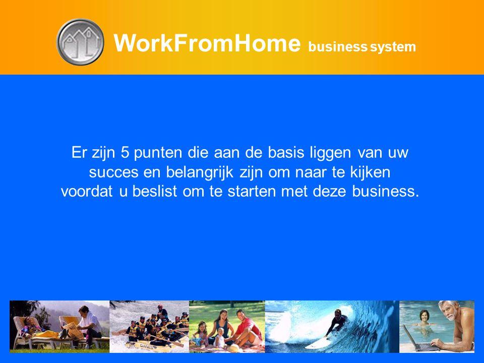 WorkFromHome business system Er zijn 5 punten die aan de basis liggen van uw succes en belangrijk zijn om naar te kijken voordat u beslist om te starten met deze business.